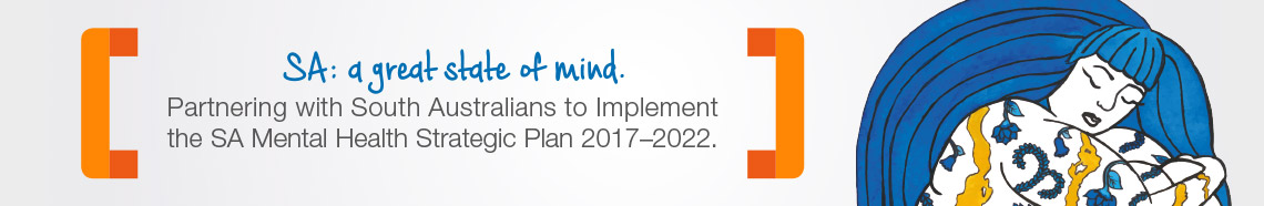 SA: a grate state of mind. Partnering with South Australians to Implement the SA Mental Health Strategic Plan 2017–2022.